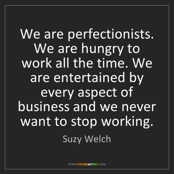 Suzy Welch: We are perfectionists. We are hungry to work all the...