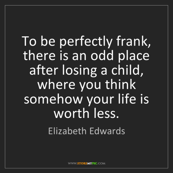 Elizabeth Edwards: To be perfectly frank, there is an odd place after losing...