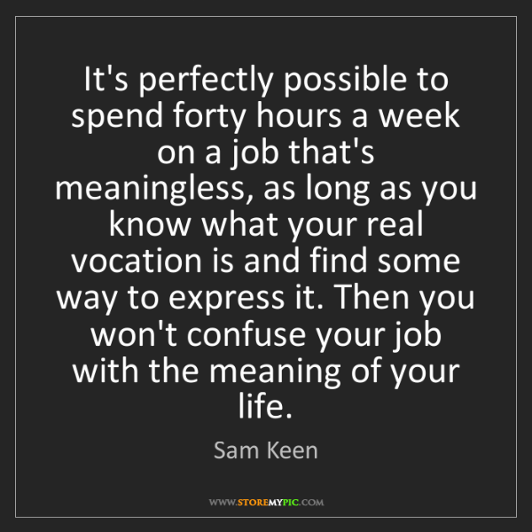 Sam Keen: It's perfectly possible to spend forty hours a week on...