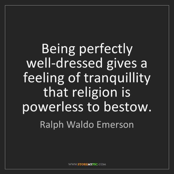Ralph Waldo Emerson: Being perfectly well-dressed gives a feeling of tranquillity...