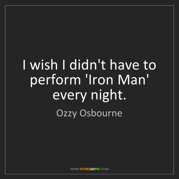 Ozzy Osbourne: I wish I didn't have to perform 'Iron Man' every night.