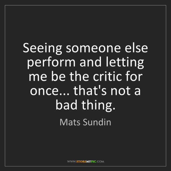 Mats Sundin: Seeing someone else perform and letting me be the critic...
