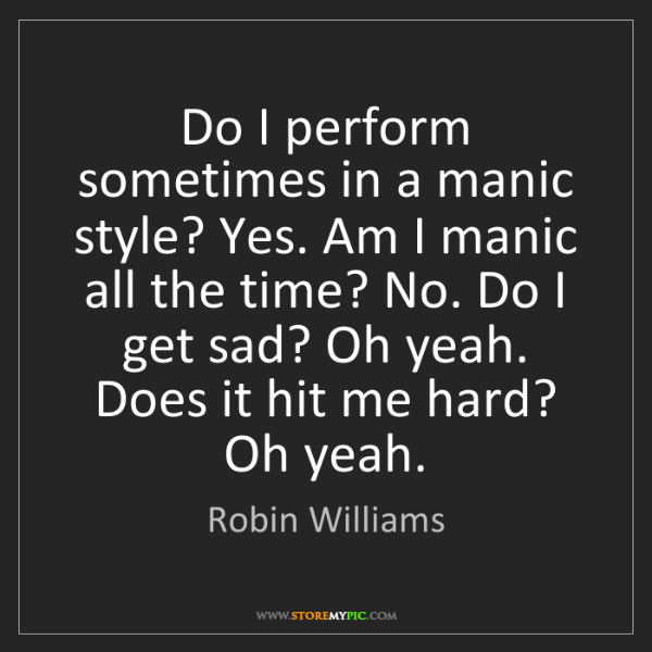 Robin Williams: Do I perform sometimes in a manic style? Yes. Am I manic...