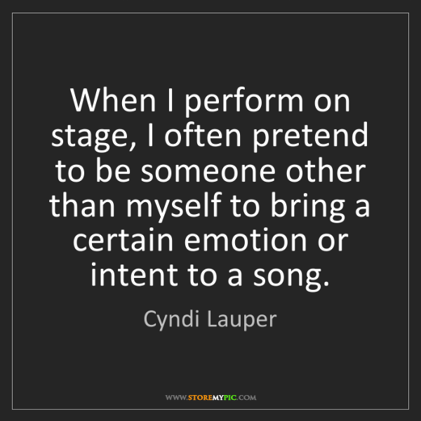 Cyndi Lauper: When I perform on stage, I often pretend to be someone...