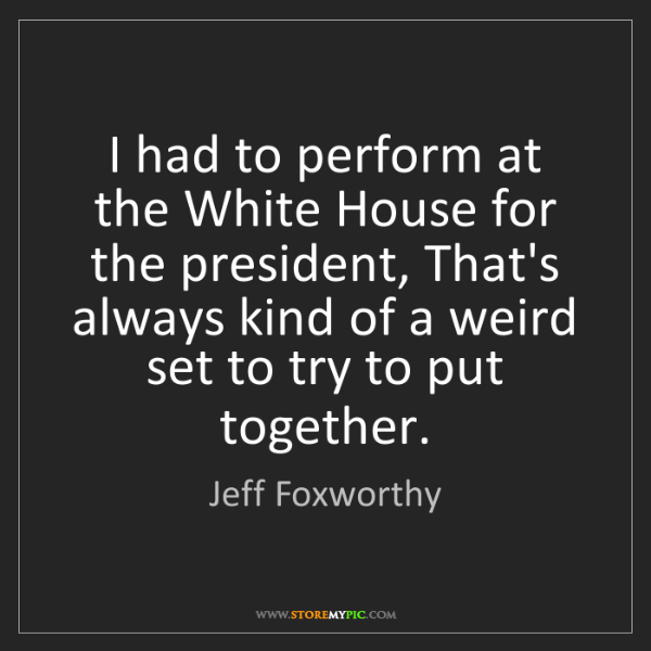 Jeff Foxworthy: I had to perform at the White House for the president,...