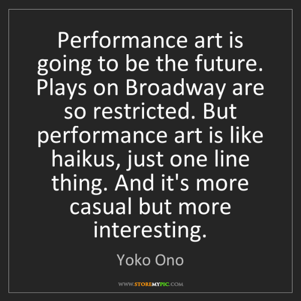 Yoko Ono: Performance art is going to be the future. Plays on Broadway...