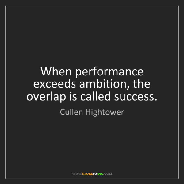Cullen Hightower: When performance exceeds ambition, the overlap is called...