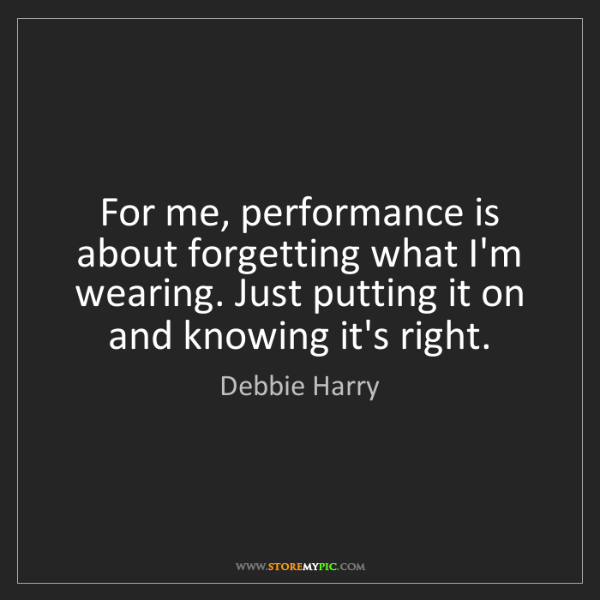 Debbie Harry: For me, performance is about forgetting what I'm wearing....