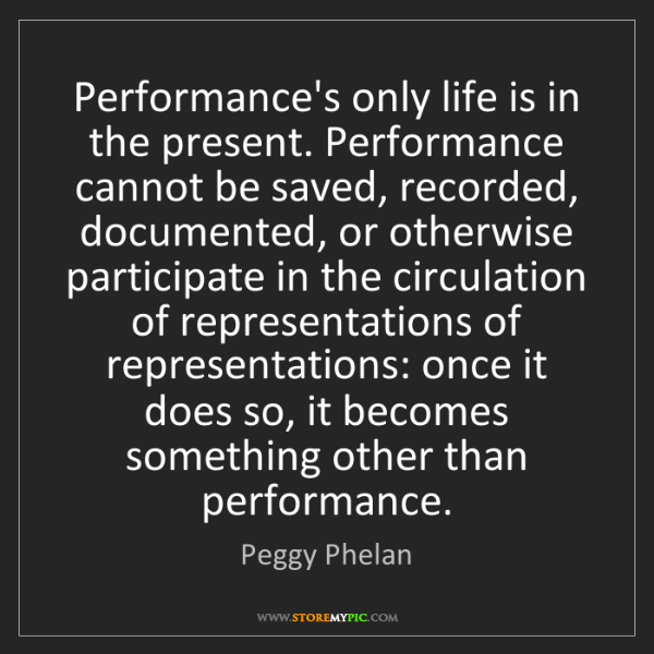 Peggy Phelan: Performance's only life is in the present. Performance...