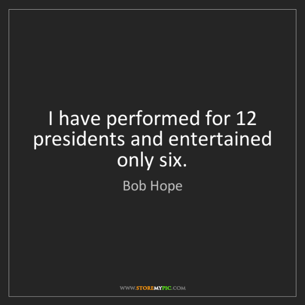 Bob Hope: I have performed for 12 presidents and entertained only...