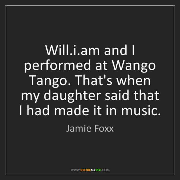 Jamie Foxx: Will.i.am and I performed at Wango Tango. That's when...