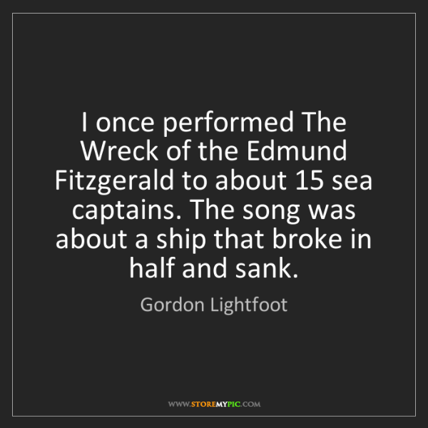 Gordon Lightfoot: I once performed The Wreck of the Edmund Fitzgerald to...