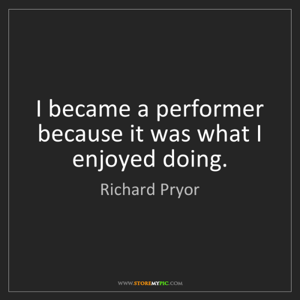 Richard Pryor: I became a performer because it was what I enjoyed doing.