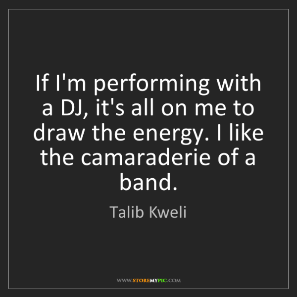 Talib Kweli: If I'm performing with a DJ, it's all on me to draw the...