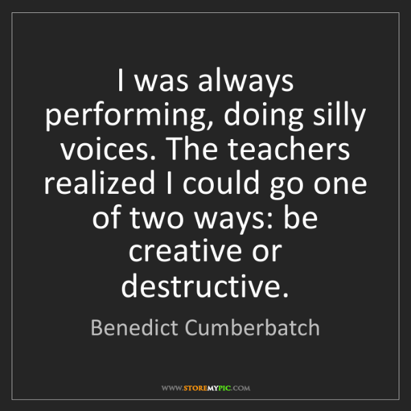 Benedict Cumberbatch: I was always performing, doing silly voices. The teachers...