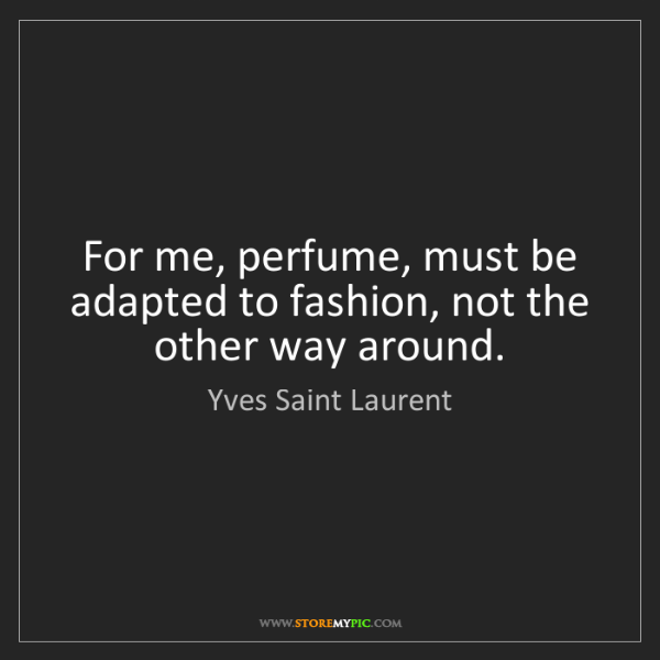 Yves Saint Laurent: For me, perfume, must be adapted to fashion, not the...