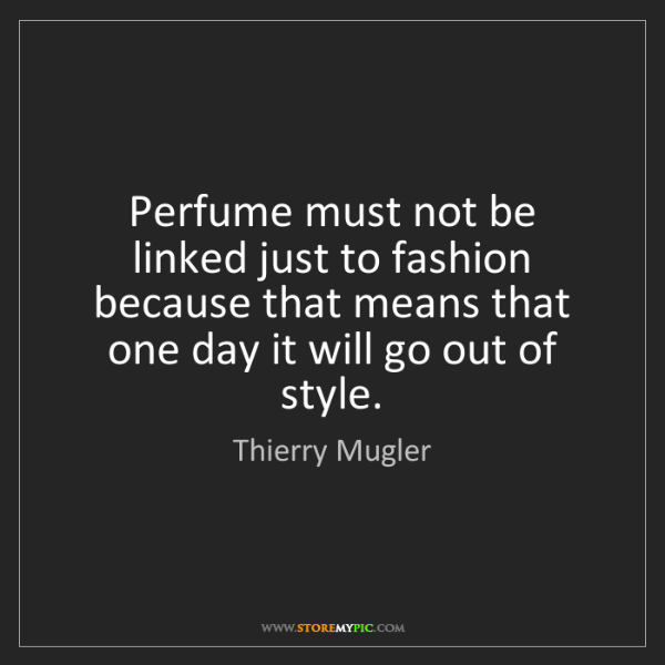 Thierry Mugler: Perfume must not be linked just to fashion because that...