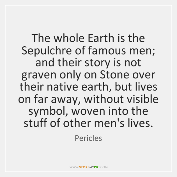 The whole Earth is the Sepulchre of famous men; and their story ...