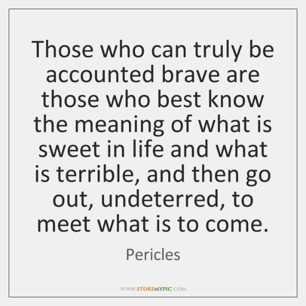 Those who can truly be accounted brave are those who best know ...