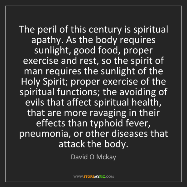 David O Mckay: The peril of this century is spiritual apathy. As the...