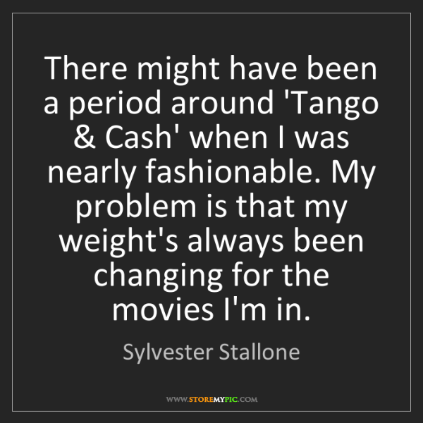 Sylvester Stallone: There might have been a period around 'Tango & Cash'...