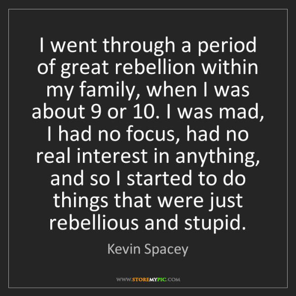 Kevin Spacey: I went through a period of great rebellion within my...