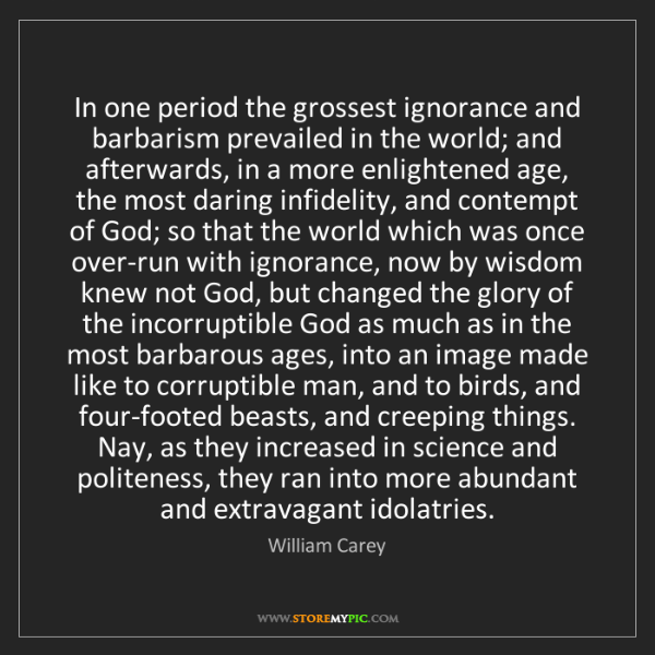 William Carey: In one period the grossest ignorance and barbarism prevailed...
