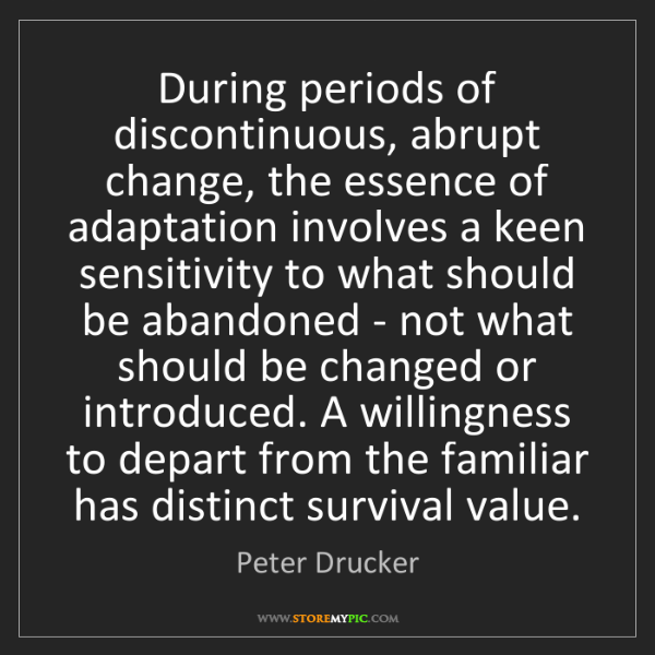 Peter Drucker: During periods of discontinuous, abrupt change, the essence...