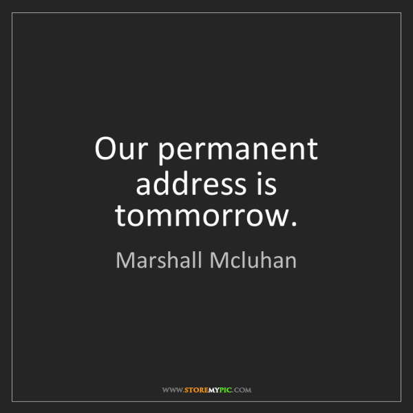 Marshall Mcluhan: Our permanent address is tommorrow.