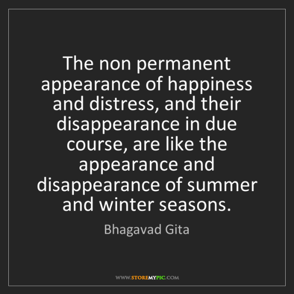 Bhagavad Gita: The non permanent appearance of happiness and distress,...