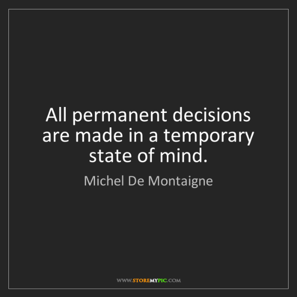 Michel De Montaigne: All permanent decisions are made in a temporary state...