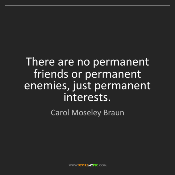 Carol Moseley Braun: There are no permanent friends or permanent enemies,...
