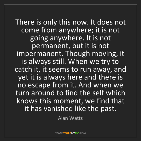 Alan Watts: There is only this now. It does not come from anywhere;...