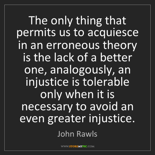 John Rawls: The only thing that permits us to acquiesce in an erroneous...