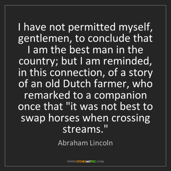 Abraham Lincoln: I have not permitted myself, gentlemen, to conclude that...