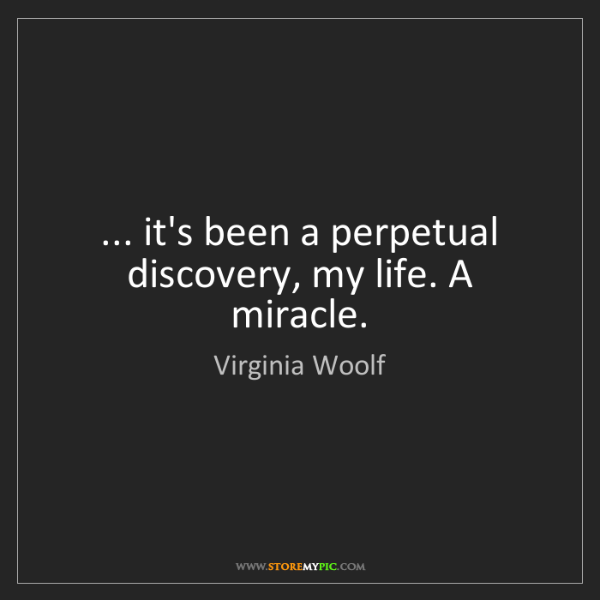 Virginia Woolf: ... it's been a perpetual discovery, my life. A miracle.