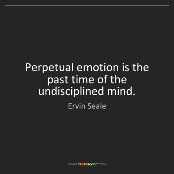 Ervin Seale: Perpetual emotion is the past time of the undisciplined...