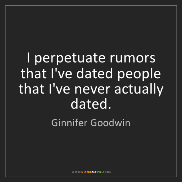 Ginnifer Goodwin: I perpetuate rumors that I've dated people that I've...