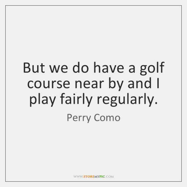 But we do have a golf course near by and I play ...