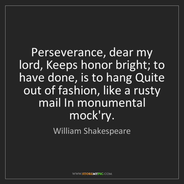 William Shakespeare: Perseverance, dear my lord, Keeps honor bright; to have...