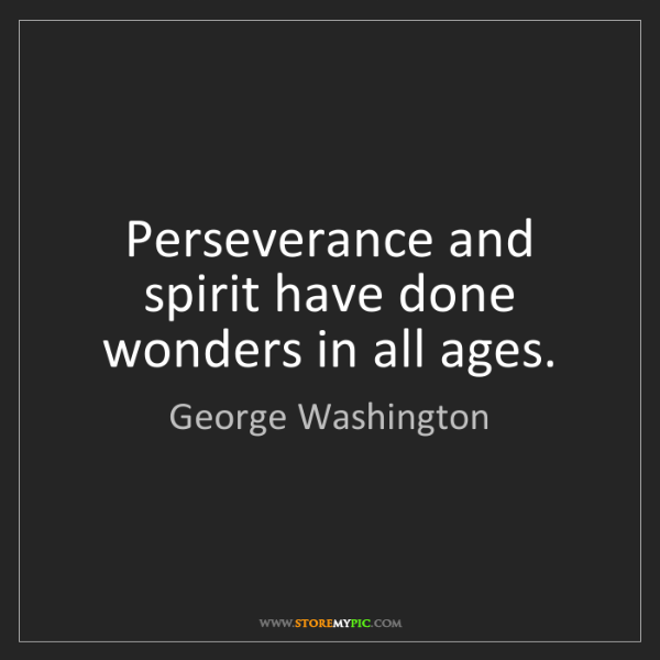 George Washington: Perseverance and spirit have done wonders in all ages.
