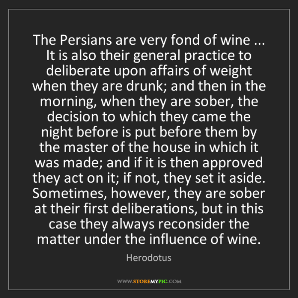 Herodotus: The Persians are very fond of wine ... It is also their...