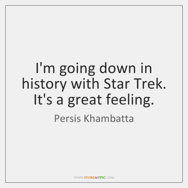 I'm going down in history with Star Trek. It's a great feeling.