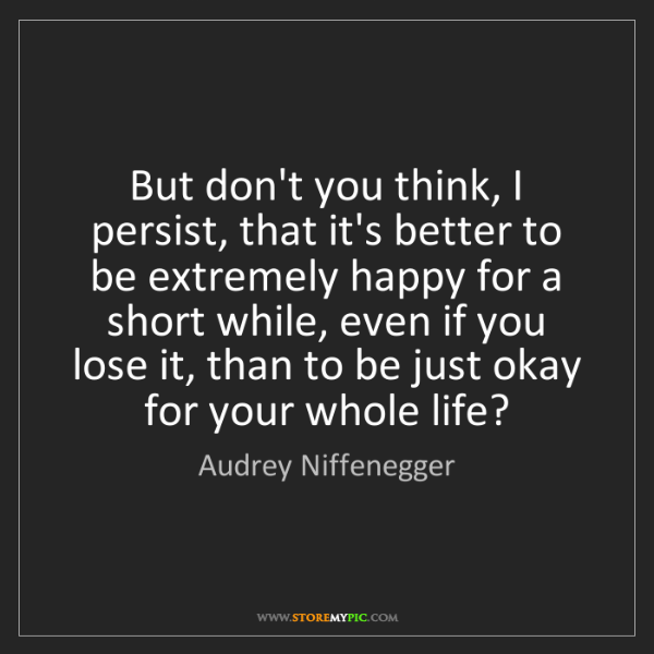 Audrey Niffenegger: But don't you think, I persist, that it's better to be...