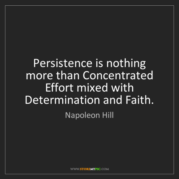Napoleon Hill: Persistence is nothing more than Concentrated Effort...