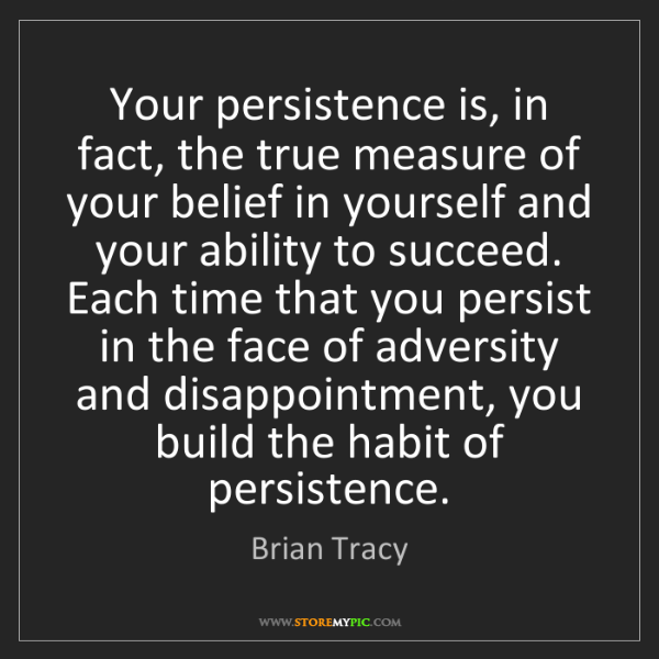Brian Tracy: Your persistence is, in fact, the true measure of your...