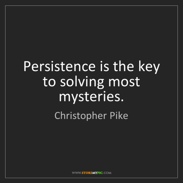 Christopher Pike: Persistence is the key to solving most mysteries.