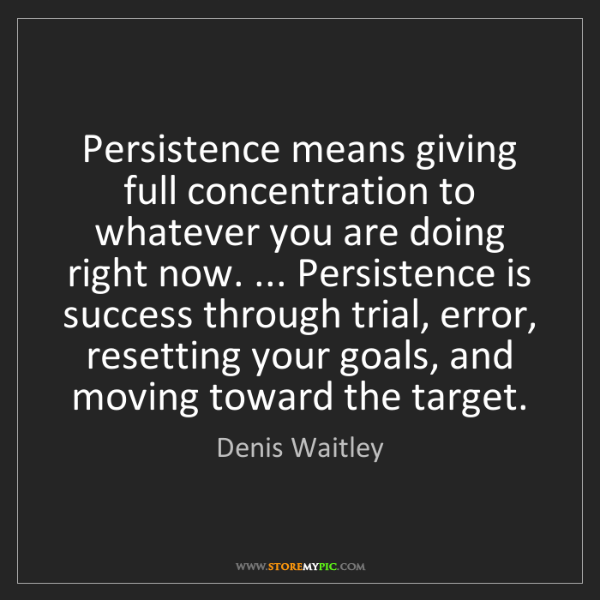 Denis Waitley: Persistence means giving full concentration to whatever...