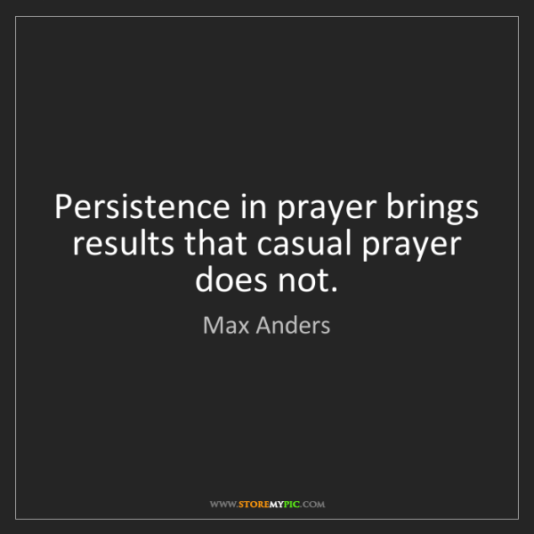 Max Anders: Persistence in prayer brings results that casual prayer...
