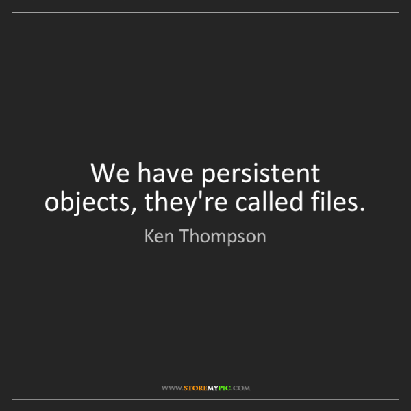 Ken Thompson: We have persistent objects, they're called files.